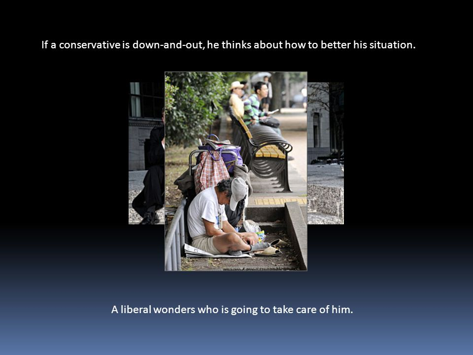 If a conservative is down-and-out, he thinks about how to better his situation.