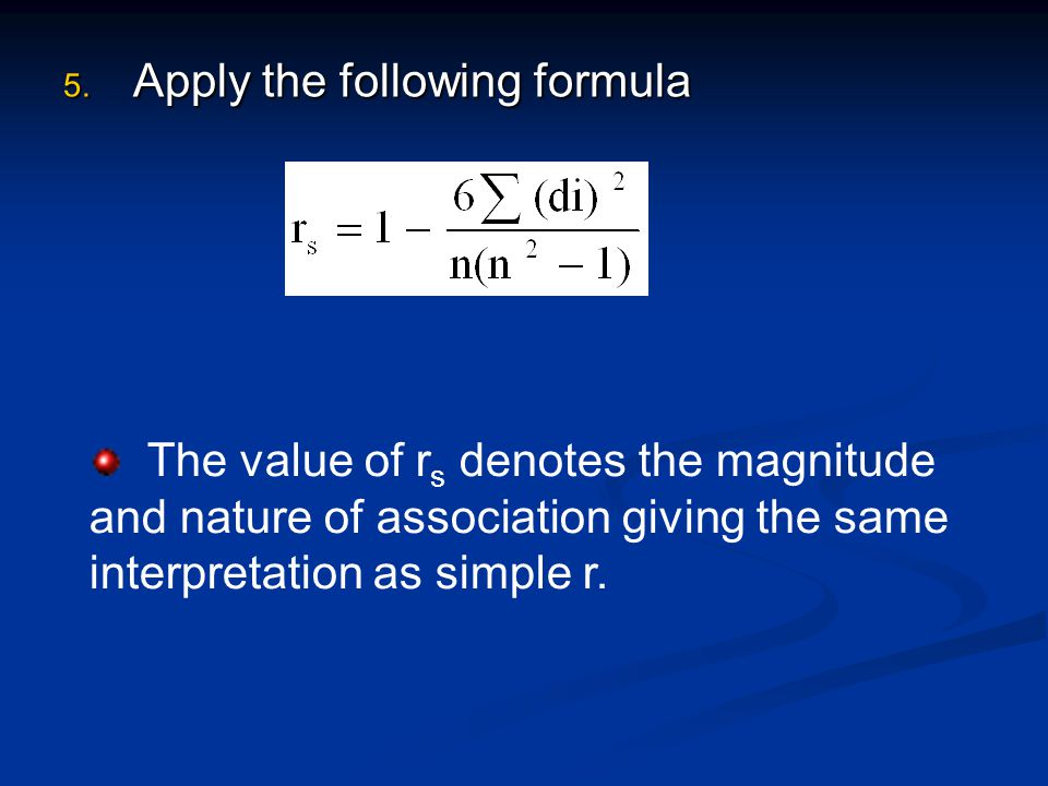 5. Apply the following formula The value of r s denotes the magnitude and nature of association giving the same interpretation as simple r.