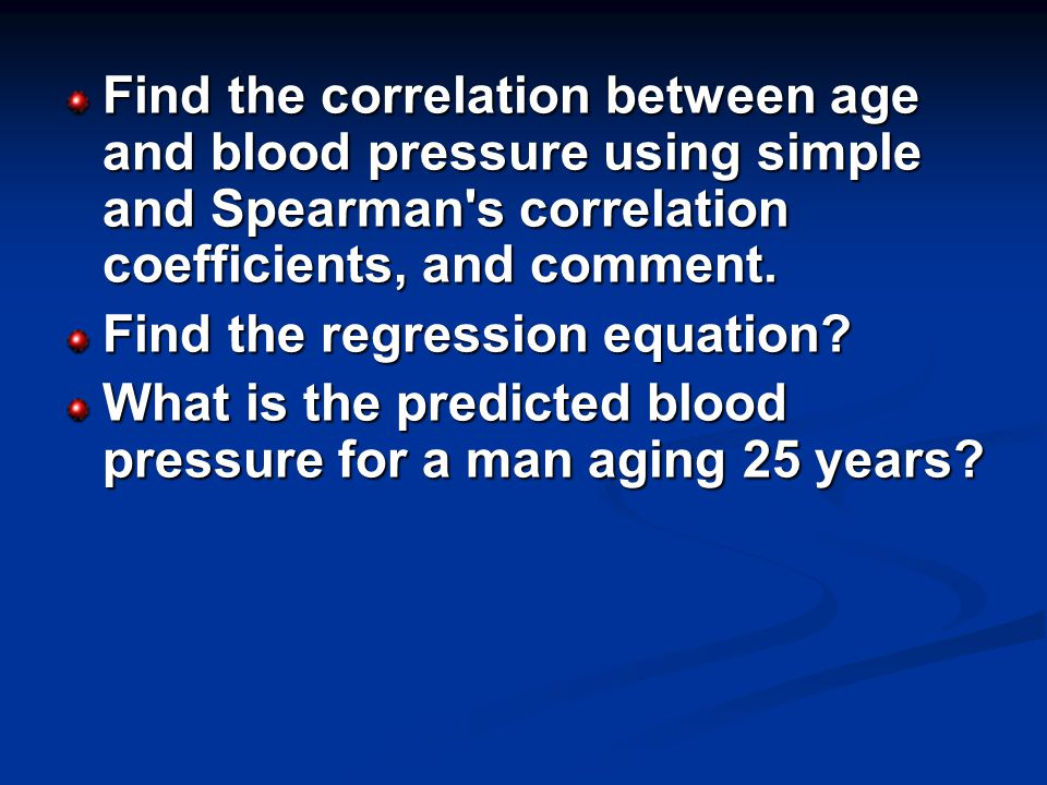 Find the correlation between age and blood pressure using simple and Spearman s correlation coefficients, and comment.