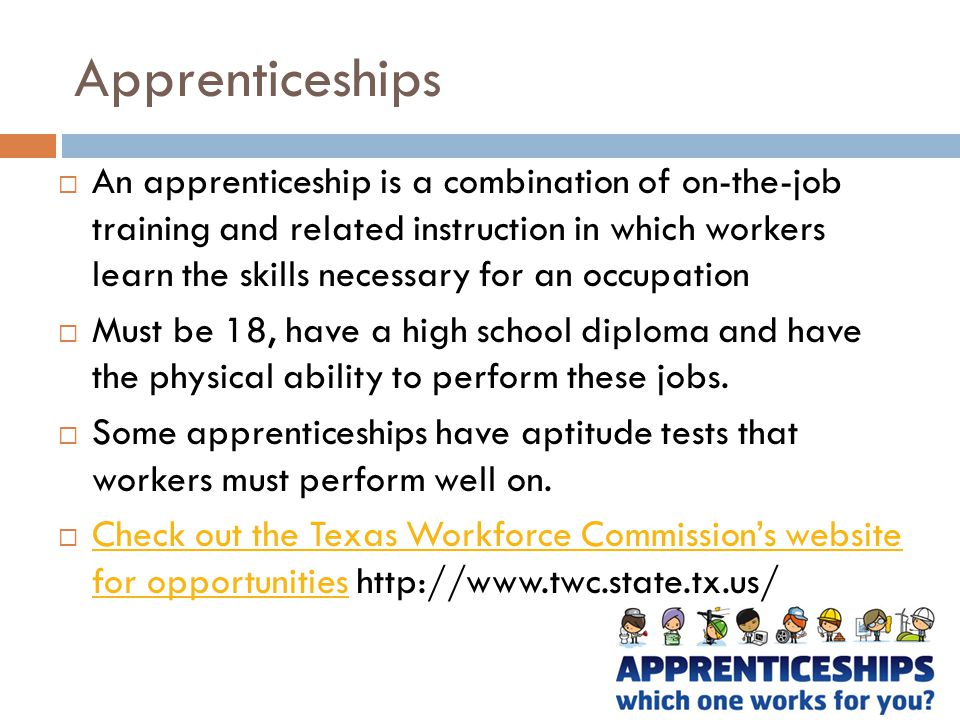 Apprenticeships  An apprenticeship is a combination of on-the-job training and related instruction in which workers learn the skills necessary for an occupation  Must be 18, have a high school diploma and have the physical ability to perform these jobs.