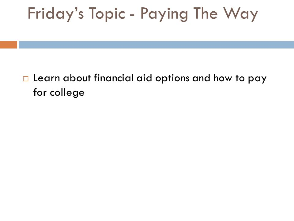 Friday's Topic - Paying The Way  Learn about financial aid options and how to pay for college