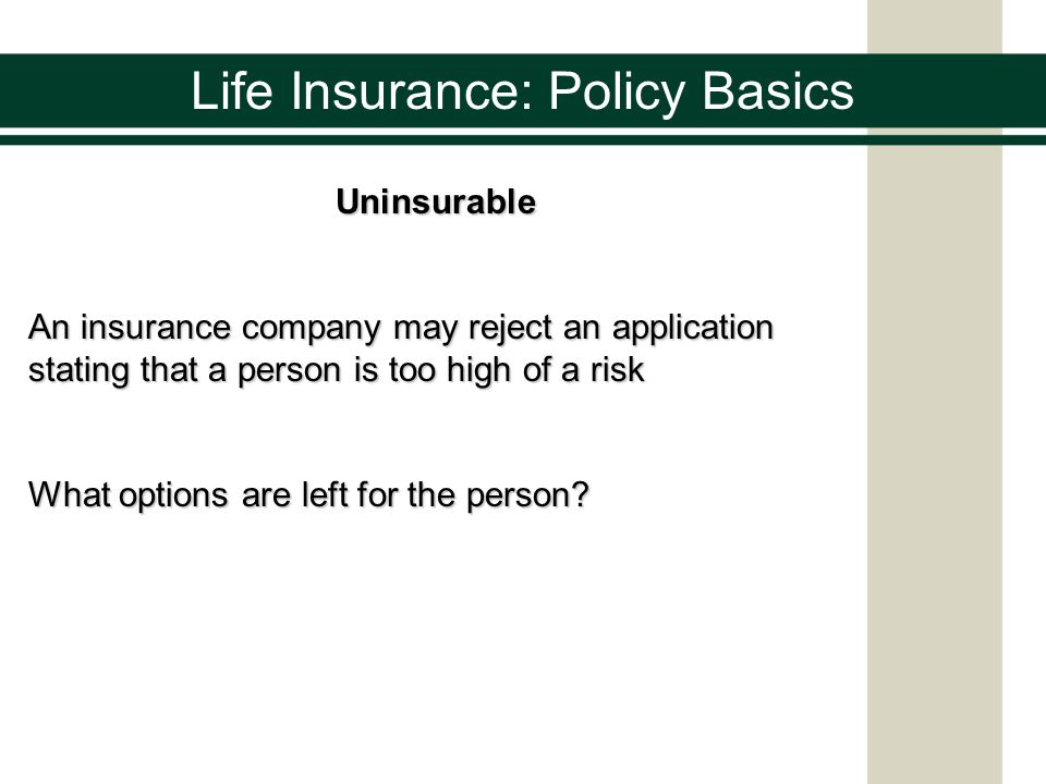 Life Insurance: Policy Basics Uninsurable An insurance company may reject an application stating that a person is too high of a risk What options are