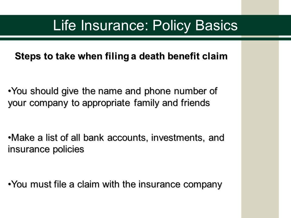 Life Insurance: Policy Basics Steps to take when filing a death benefit claim You should give the name and phone number of your company to appropriate