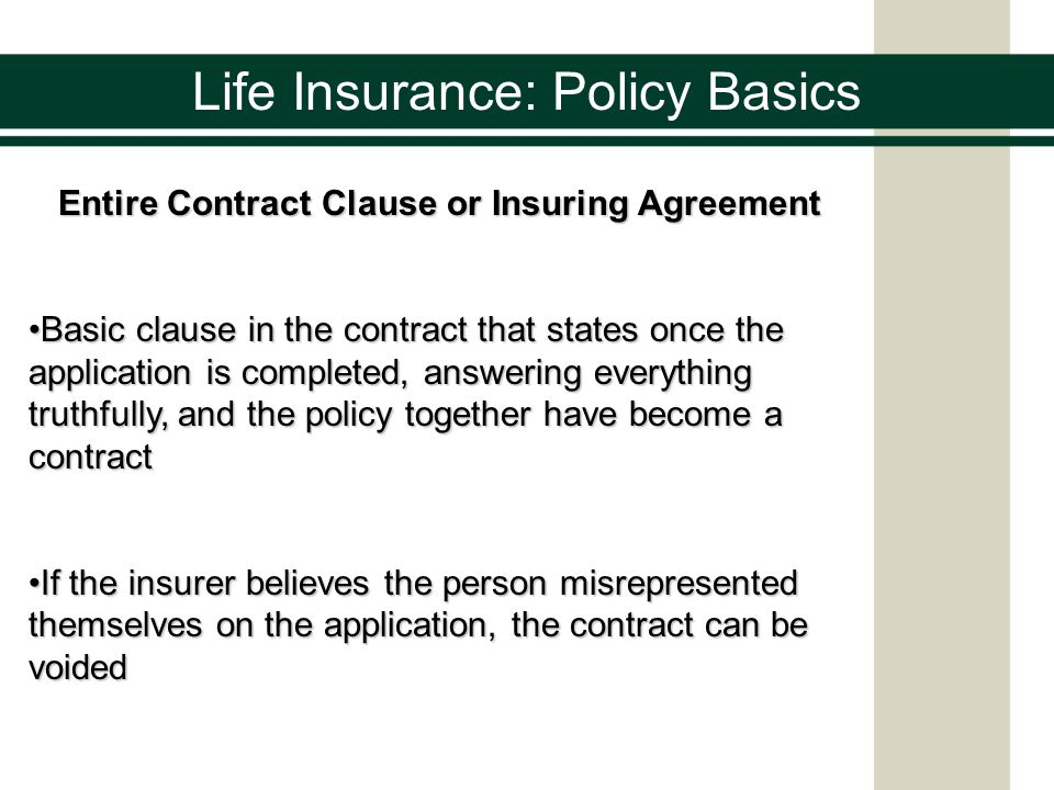 Life Insurance: Policy Basics Entire Contract Clause or Insuring Agreement Basic clause in the contract that states once the application is completed, answering everything truthfully, and the policy together have become a contractBasic clause in the contract that states once the application is completed, answering everything truthfully, and the policy together have become a contract If the insurer believes the person misrepresented themselves on the application, the contract can be voidedIf the insurer believes the person misrepresented themselves on the application, the contract can be voided