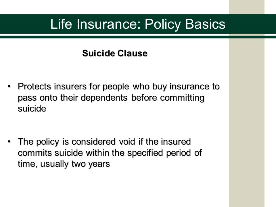 Life Insurance: Policy Basics Suicide Clause Protects insurers for people who buy insurance to pass onto their dependents before committing suicidePro