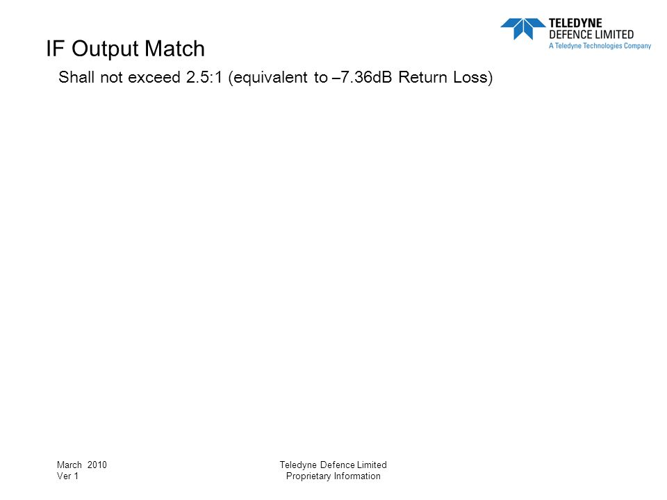 March 2010 Ver 1 Teledyne Defence Limited Proprietary Information IF Output Match Shall not exceed 2.5:1 (equivalent to –7.36dB Return Loss)