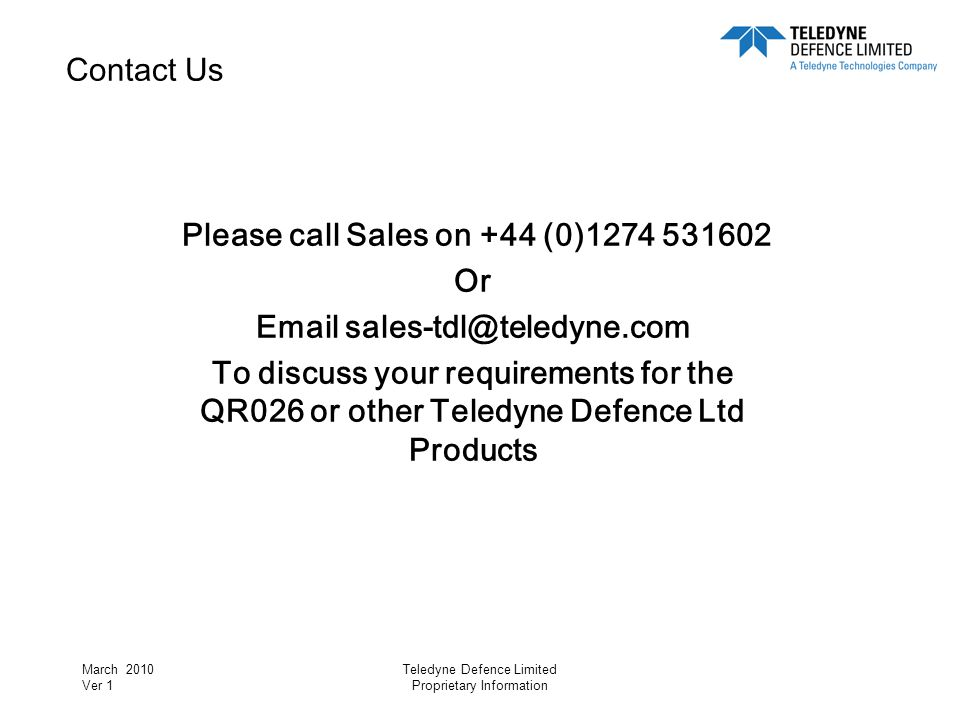 March 2010 Ver 1 Teledyne Defence Limited Proprietary Information Contact Us Please call Sales on +44 (0)1274 531602 Or Email sales-tdl@teledyne.com T