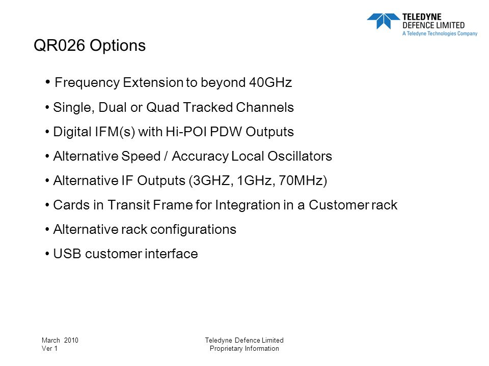 March 2010 Ver 1 Teledyne Defence Limited Proprietary Information QR026 Options Frequency Extension to beyond 40GHz Single, Dual or Quad Tracked Chann