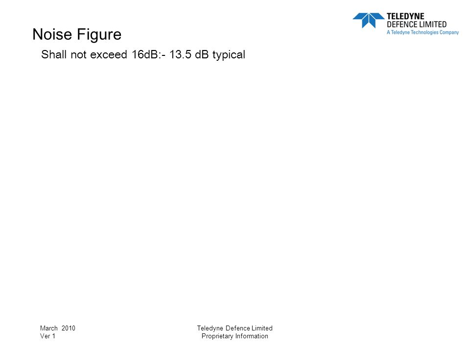 March 2010 Ver 1 Teledyne Defence Limited Proprietary Information Noise Figure Shall not exceed 16dB:- 13.5 dB typical RF Input 1GHz:- < 14dB worst case