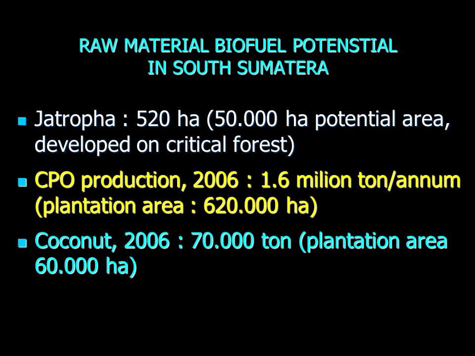 RAW MATERIAL BIOFUEL POTENSTIAL IN SOUTH SUMATERA Jatropha : 520 ha (50.000 ha potential area, developed on critical forest) Jatropha : 520 ha (50.000 ha potential area, developed on critical forest) CPO production, 2006 : 1.6 milion ton/annum (plantation area : 620.000 ha) CPO production, 2006 : 1.6 milion ton/annum (plantation area : 620.000 ha) Coconut, 2006 : 70.000 ton (plantation area 60.000 ha) Coconut, 2006 : 70.000 ton (plantation area 60.000 ha)