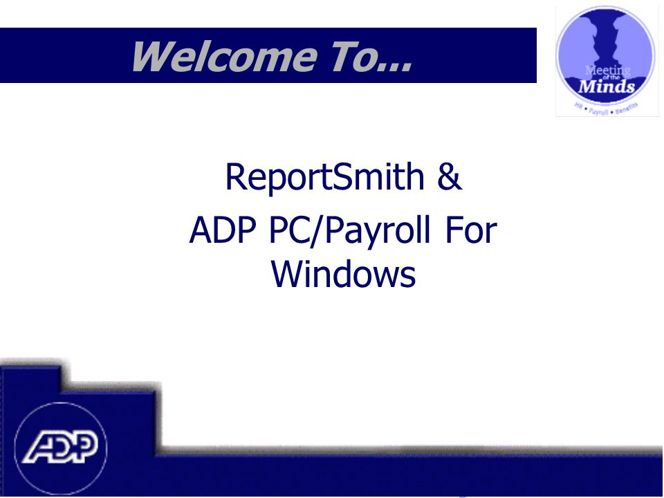Meeting of the Minds 1999 Welcome To... ReportSmith & ADP PC/Payroll For Windows