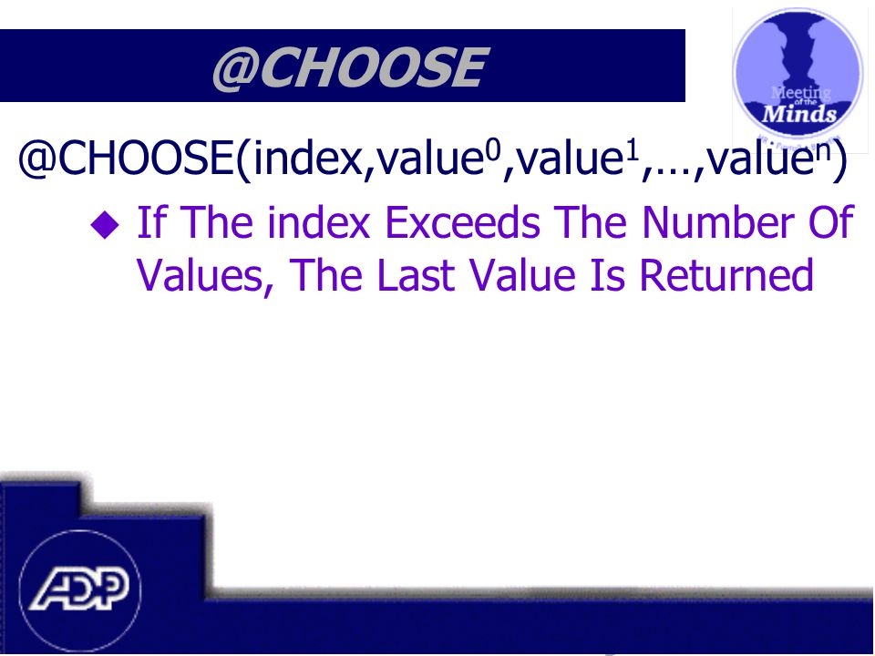 Meeting of the Minds 1999 @CHOOSE @CHOOSE(index,value 0,value 1,…,value n )  If The index Exceeds The Number Of Values, The Last Value Is Returned