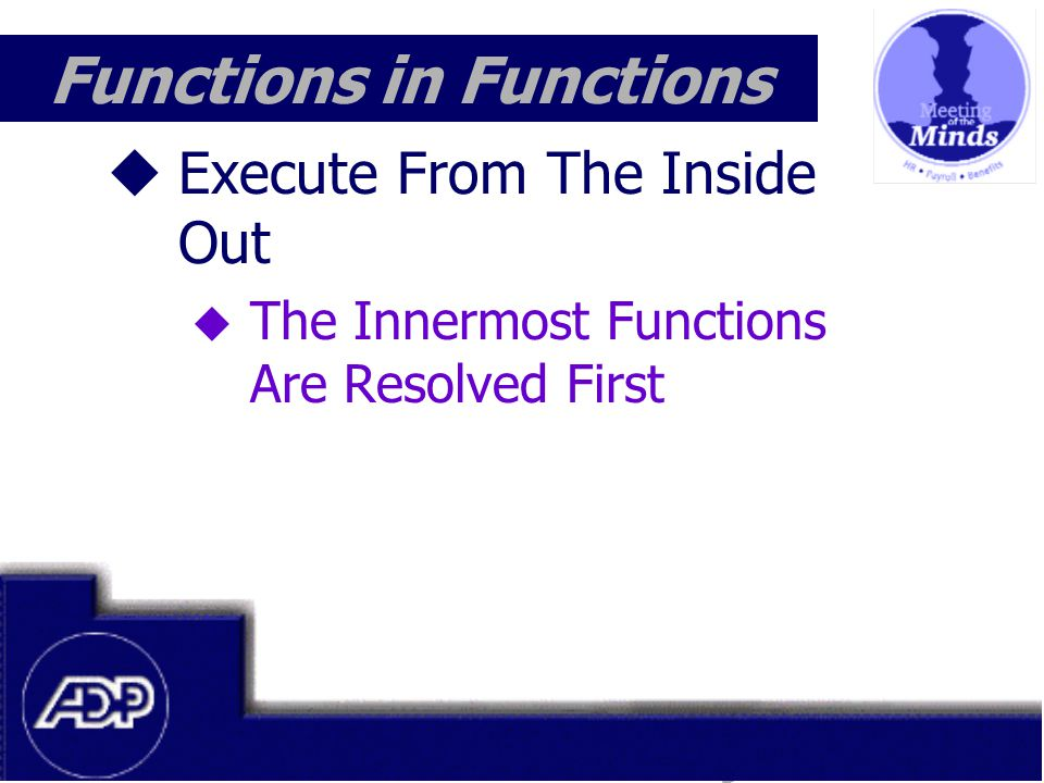 Meeting of the Minds 1999 Functions in Functions  Execute From The Inside Out  The Innermost Functions Are Resolved First