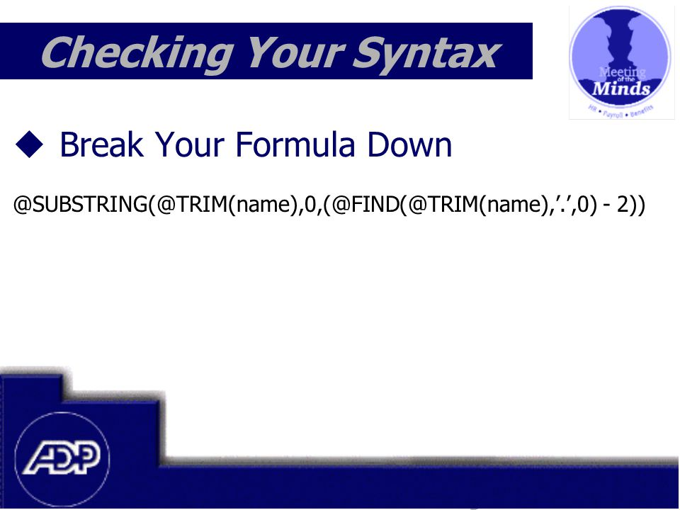 Meeting of the Minds 1999  Break Your Formula Down @SUBSTRING(@TRIM(name),0,(@FIND(@TRIM(name),'.',0) - 2)) Checking Your Syntax