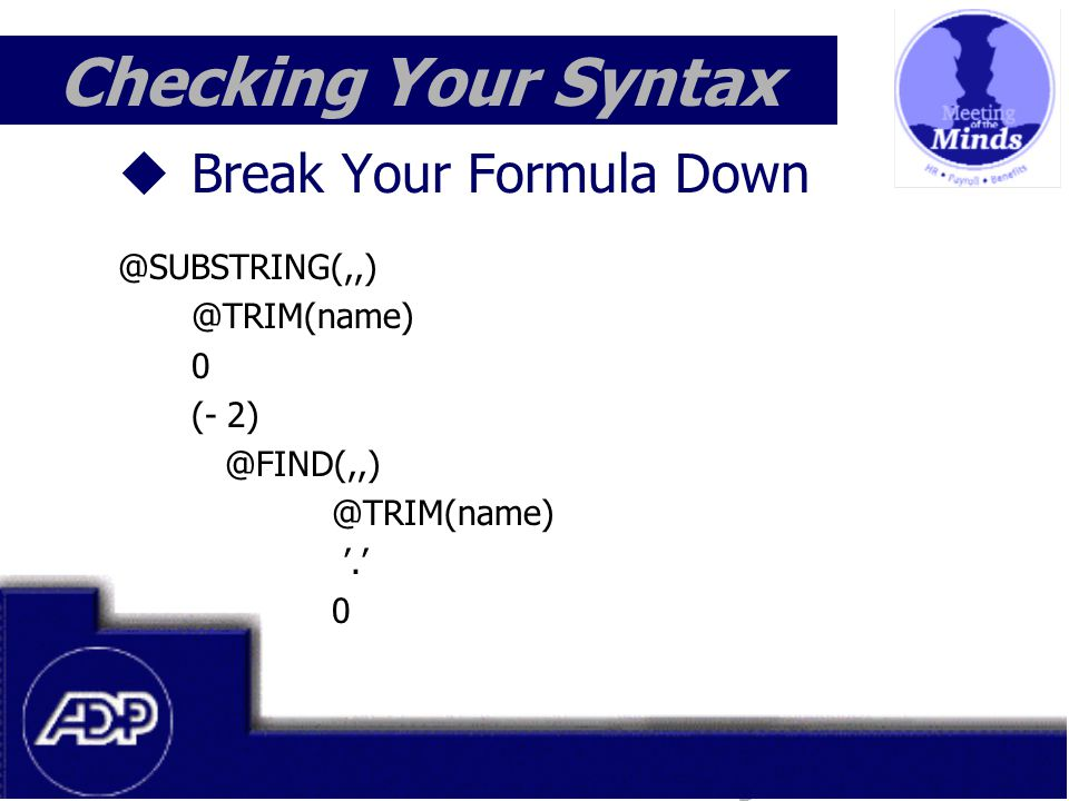 Meeting of the Minds 1999  Break Your Formula Down @SUBSTRING(,,) @TRIM(name) 0 (- 2) @FIND(,,) @TRIM(name) '.' 0 Checking Your Syntax