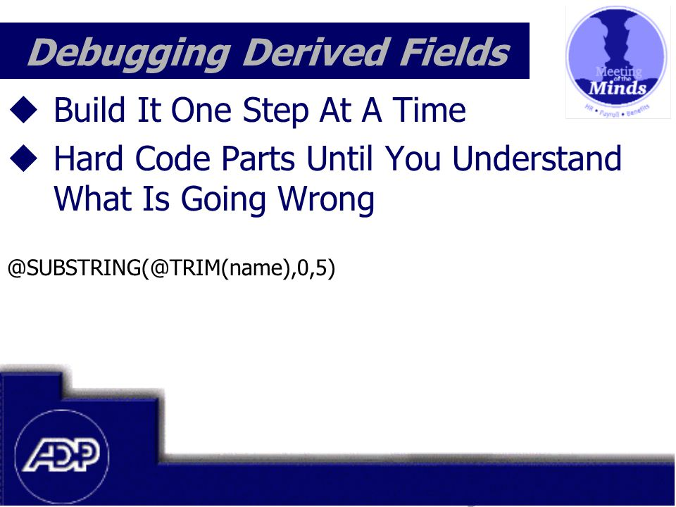 Meeting of the Minds 1999  Build It One Step At A Time  Hard Code Parts Until You Understand What Is Going Wrong @SUBSTRING(@TRIM(name),0,5) Debugging Derived Fields