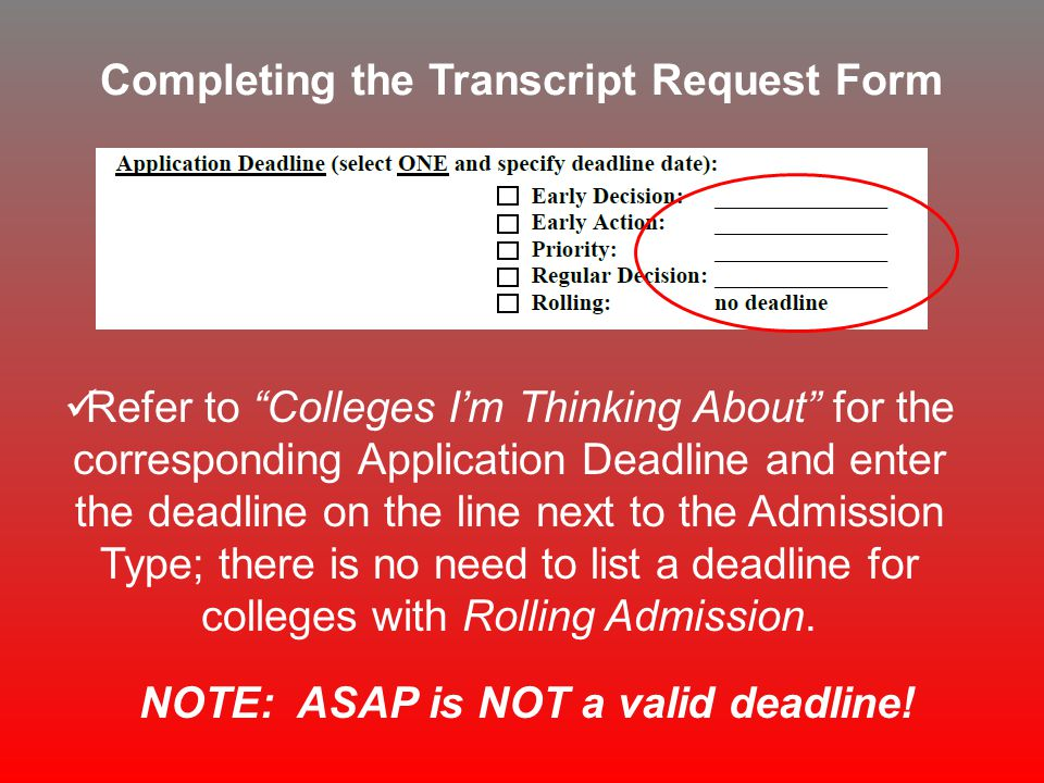 Completing the Transcript Request Form Refer to Colleges I'm Thinking About for the corresponding Application Deadline and enter the deadline on the line next to the Admission Type; there is no need to list a deadline for colleges with Rolling Admission.
