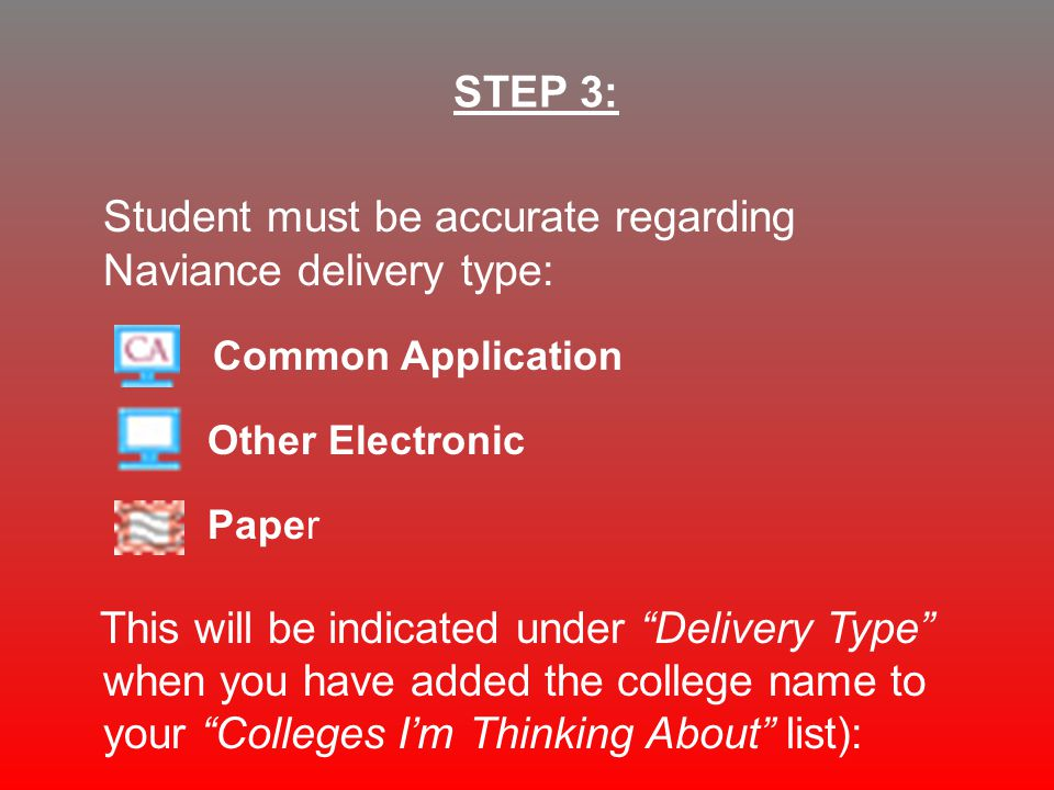 Student must be accurate regarding Naviance delivery type: Common Application Other Electronic Paper This will be indicated under Delivery Type when you have added the college name to your Colleges I'm Thinking About list): STEP 3: