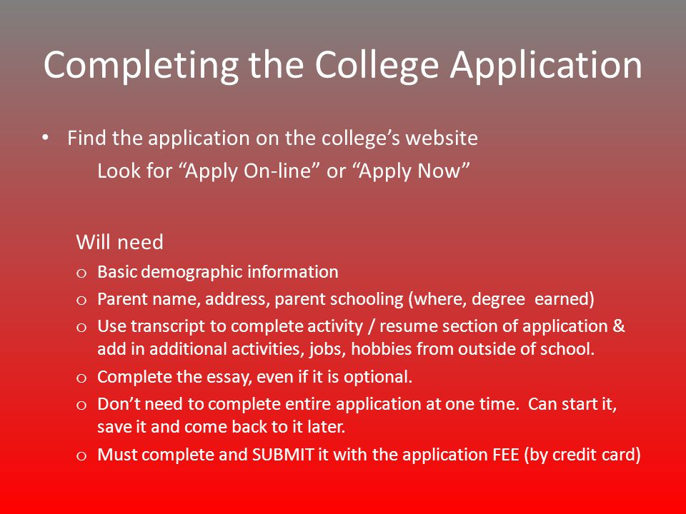 Completing the College Application Find the application on the college's website Look for Apply On-line or Apply Now Will need o Basic demographic information o Parent name, address, parent schooling (where, degree earned) o Use transcript to complete activity / resume section of application & add in additional activities, jobs, hobbies from outside of school.