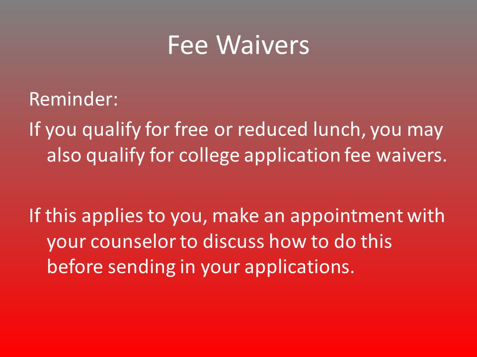 Fee Waivers Reminder: If you qualify for free or reduced lunch, you may also qualify for college application fee waivers.