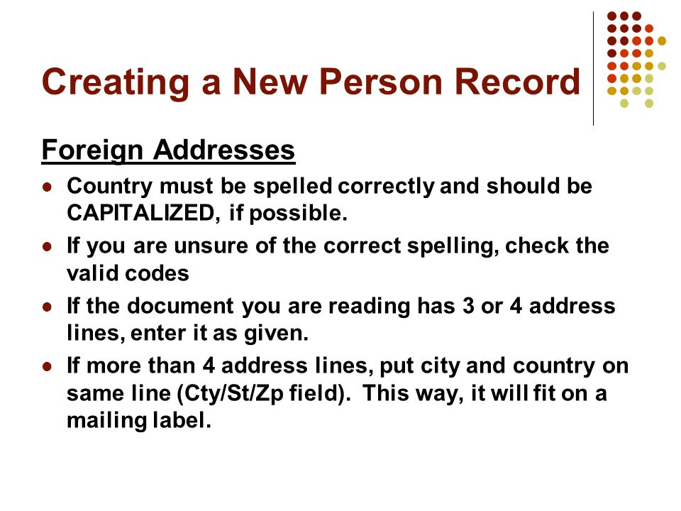 Creating a New Person Record Foreign Addresses Country must be spelled correctly and should be CAPITALIZED, if possible.