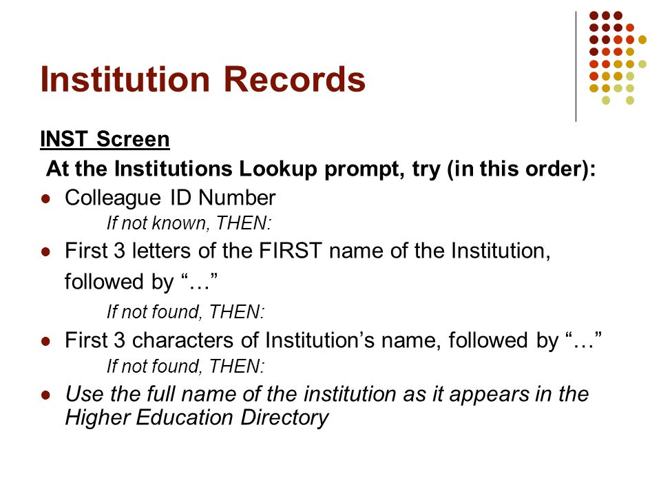Institution Records INST Screen At the Institutions Lookup prompt, try (in this order): Colleague ID Number If not known, THEN: First 3 letters of the FIRST name of the Institution, followed by … If not found, THEN: First 3 characters of Institution's name, followed by … If not found, THEN: Use the full name of the institution as it appears in the Higher Education Directory