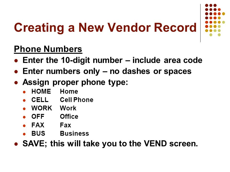 Creating a New Vendor Record Phone Numbers Enter the 10-digit number – include area code Enter numbers only – no dashes or spaces Assign proper phone type: HOMEHome CELLCell Phone WORKWork OFFOffice FAXFax BUSBusiness SAVE; this will take you to the VEND screen.