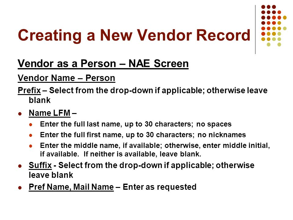Creating a New Vendor Record Vendor as a Person – NAE Screen Vendor Name – Person Prefix – Select from the drop-down if applicable; otherwise leave blank Name LFM – Enter the full last name, up to 30 characters; no spaces Enter the full first name, up to 30 characters; no nicknames Enter the middle name, if available; otherwise, enter middle initial, if available.