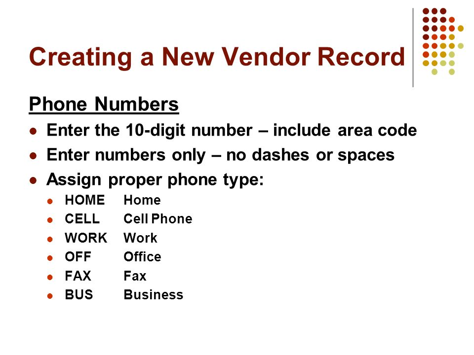 Creating a New Vendor Record Phone Numbers Enter the 10-digit number – include area code Enter numbers only – no dashes or spaces Assign proper phone type: HOMEHome CELLCell Phone WORKWork OFFOffice FAXFax BUSBusiness