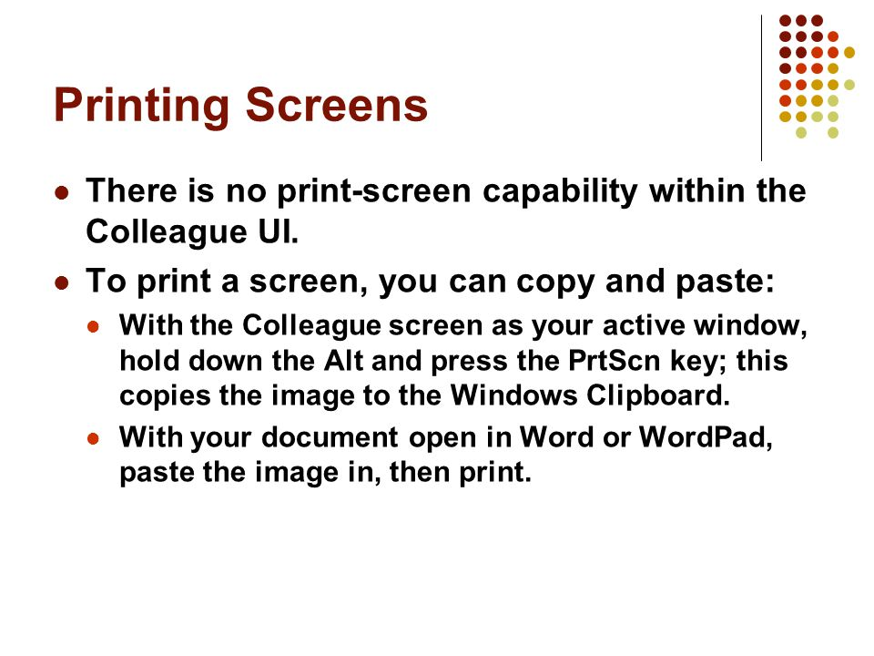 Printing Screens There is no print-screen capability within the Colleague UI.