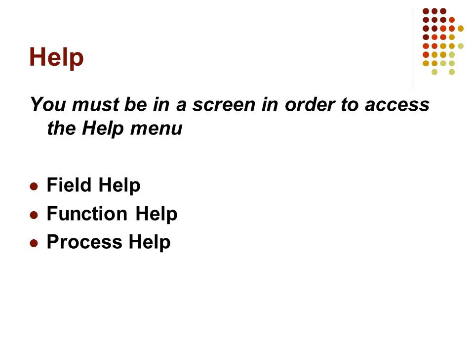 Help You must be in a screen in order to access the Help menu Field Help Function Help Process Help