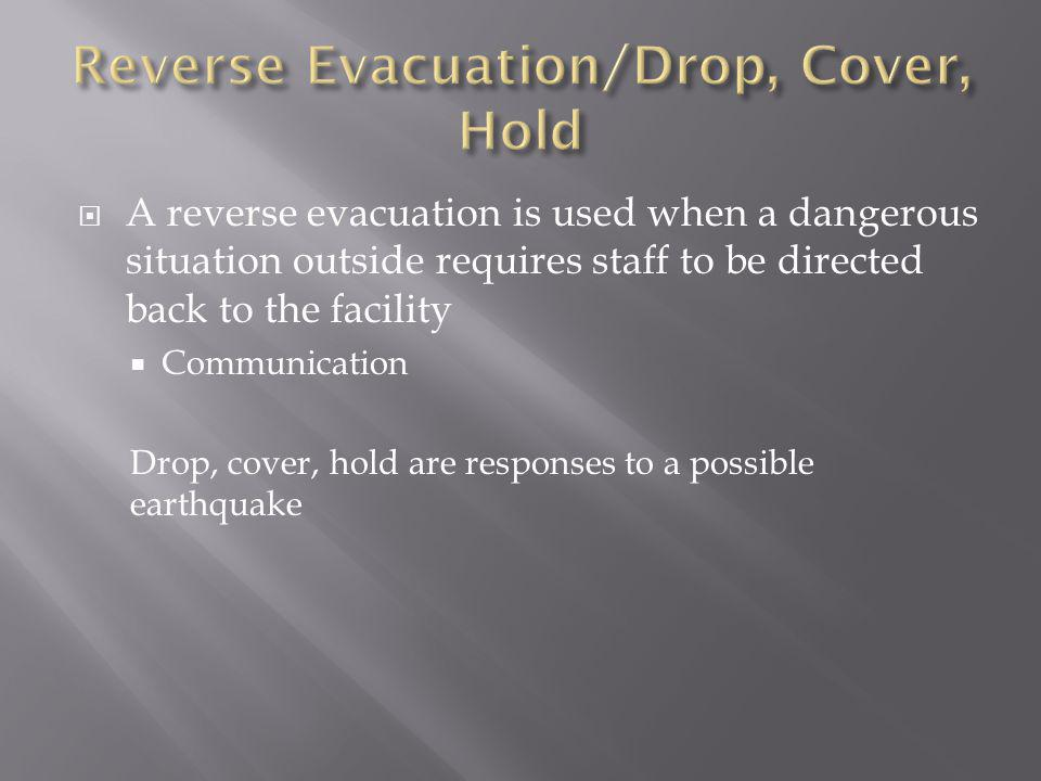  A reverse evacuation is used when a dangerous situation outside requires staff to be directed back to the facility  Communication Drop, cover, hold are responses to a possible earthquake
