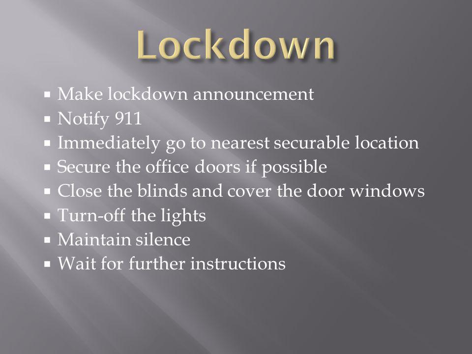  Make lockdown announcement  Notify 911  Immediately go to nearest securable location  Secure the office doors if possible  Close the blinds and
