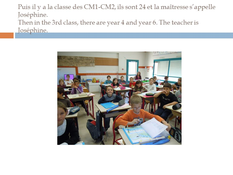 Puis il y a la classe des CM1-CM2, ils sont 24 et la maîtresse s'appelle Joséphine. Then in the 3rd class, there are year 4 and year 6. The teacher is
