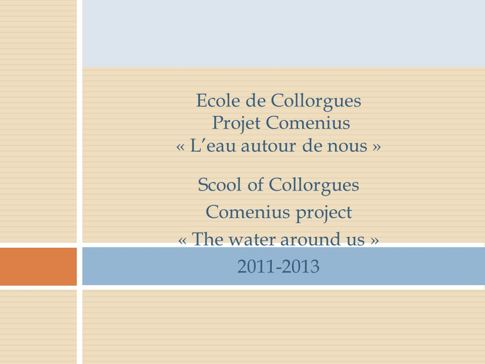 Scool of Collorgues Comenius project « The water around us » 2011-2013 Ecole de Collorgues Projet Comenius « L'eau autour de nous »