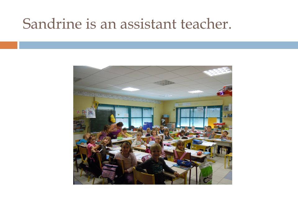 Sandrine is an assistant teacher.