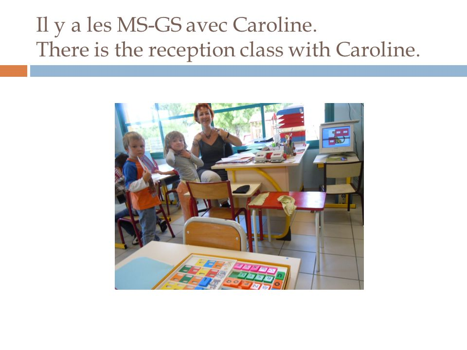 Il y a les MS-GS avec Caroline. There is the reception class with Caroline.