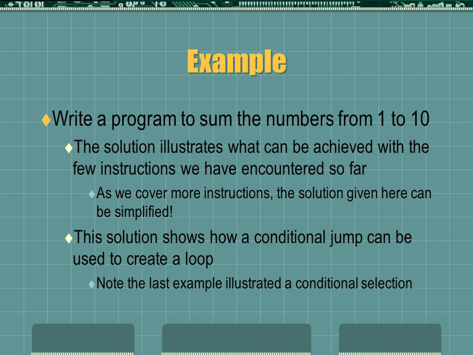 Example  Write a program to sum the numbers from 1 to 10  The solution illustrates what can be achieved with the few instructions we have encountered so far  As we cover more instructions, the solution given here can be simplified.