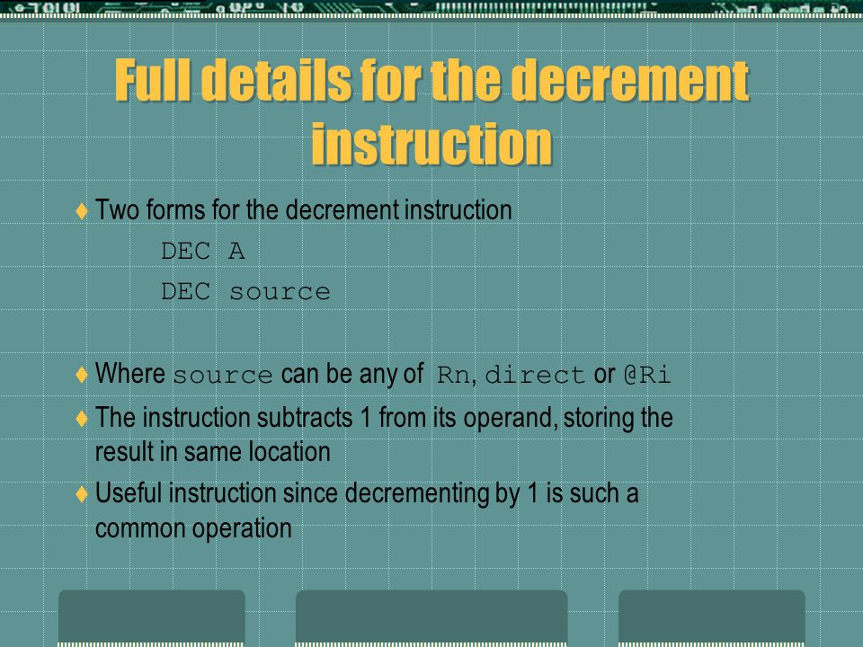 Full details for the decrement instruction  Two forms for the decrement instruction DEC A DEC source  Where source can be any of Rn, direct or @Ri  The instruction subtracts 1 from its operand, storing the result in same location  Useful instruction since decrementing by 1 is such a common operation