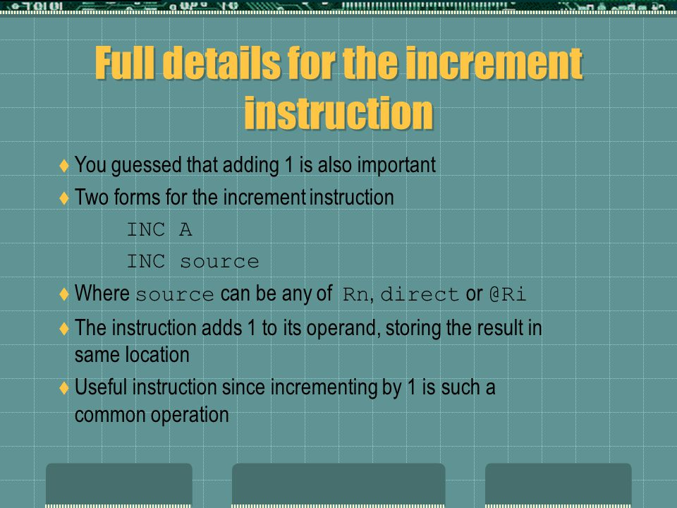 Full details for the increment instruction  You guessed that adding 1 is also important  Two forms for the increment instruction INC A INC source  Where source can be any of Rn, direct or @Ri  The instruction adds 1 to its operand, storing the result in same location  Useful instruction since incrementing by 1 is such a common operation
