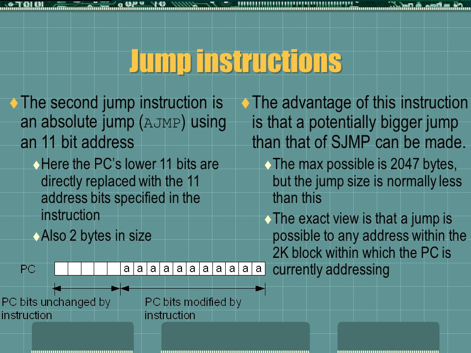 Jump instructions  The second jump instruction is an absolute jump ( AJMP ) using an 11 bit address  Here the PC's lower 11 bits are directly replaced with the 11 address bits specified in the instruction  Also 2 bytes in size  The advantage of this instruction is that a potentially bigger jump than that of SJMP can be made.