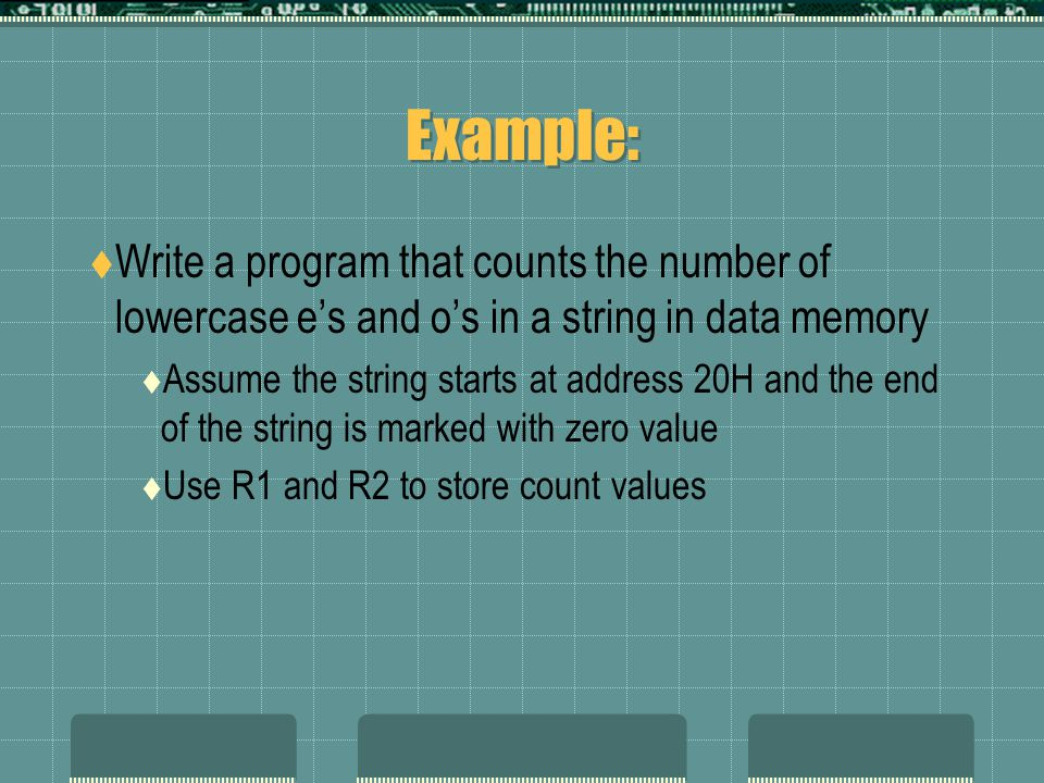Example:  Write a program that counts the number of lowercase e's and o's in a string in data memory  Assume the string starts at address 20H and the end of the string is marked with zero value  Use R1 and R2 to store count values