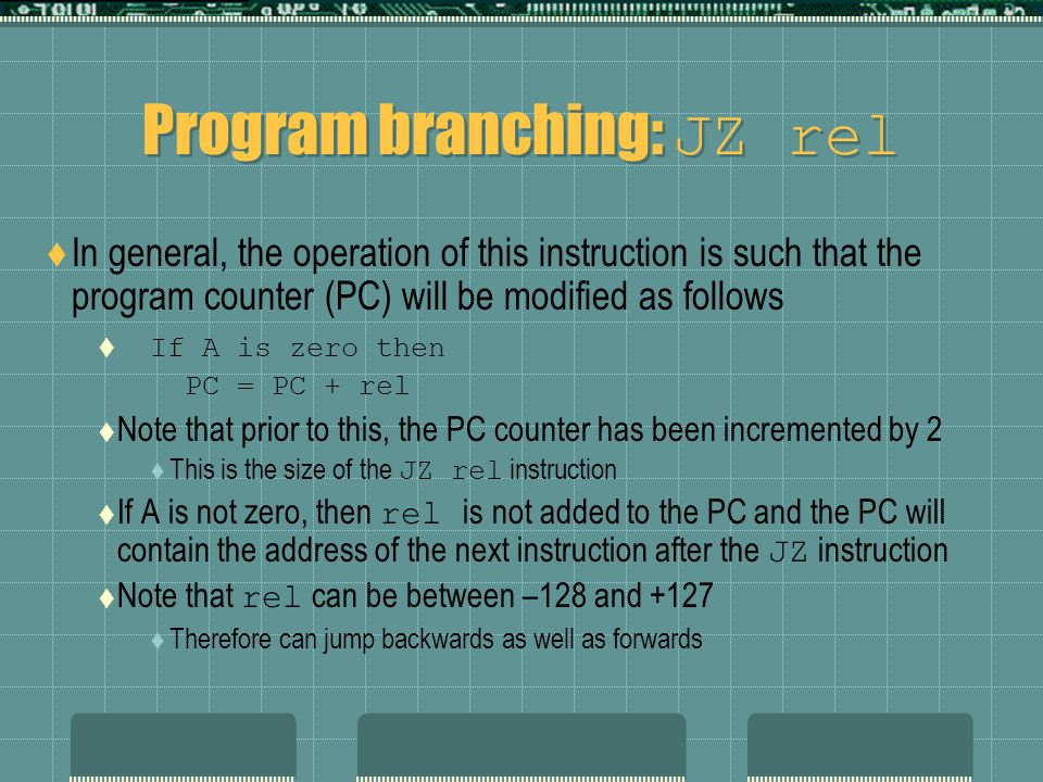 Program branching: JZ rel  In general, the operation of this instruction is such that the program counter (PC) will be modified as follows  If A is zero then PC = PC + rel  Note that prior to this, the PC counter has been incremented by 2  This is the size of the JZ rel instruction  If A is not zero, then rel is not added to the PC and the PC will contain the address of the next instruction after the JZ instruction  Note that rel can be between –128 and +127  Therefore can jump backwards as well as forwards