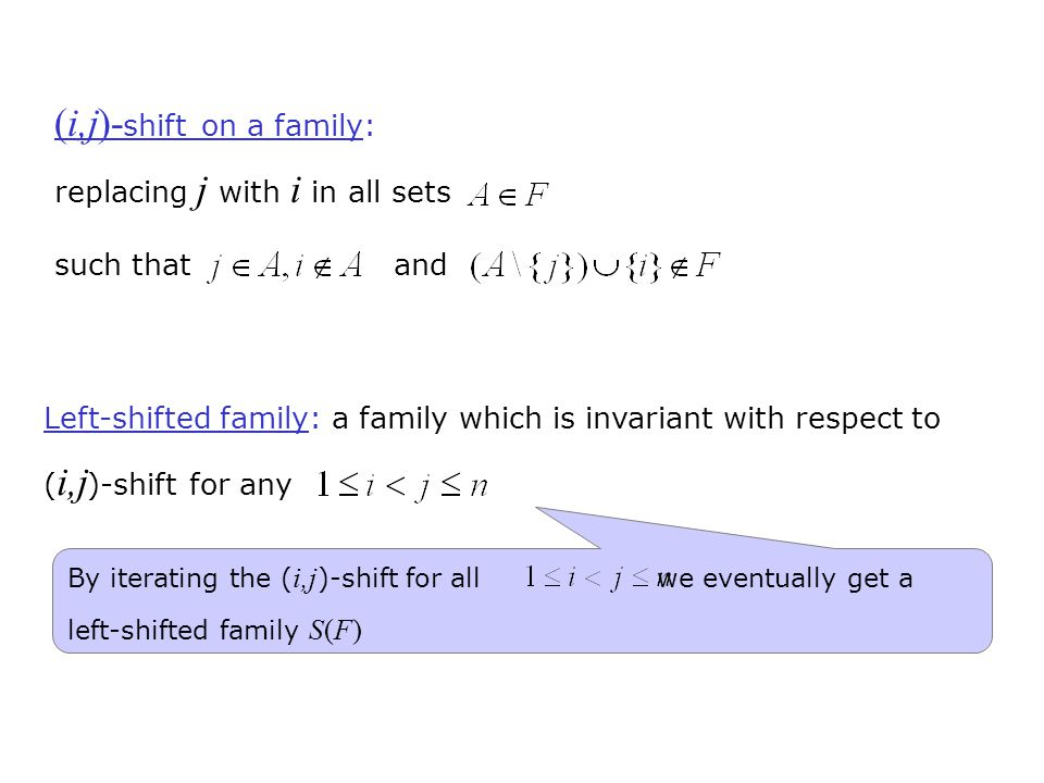 (i,j)- shift on a family: replacing j with i in all sets such that and Left-shifted family: a family which is invariant with respect to ( i,j )-shift for any By iterating the ( i,j )-shift for all we eventually get a left-shifted family S(F)
