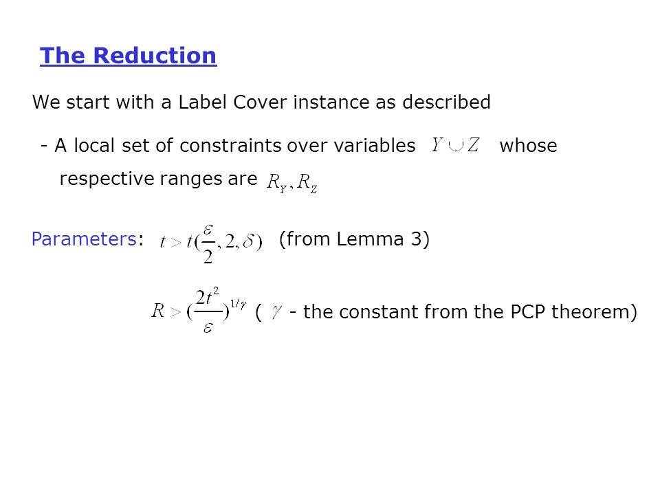 We start with a Label Cover instance as described - A local set of constraints over variables whose respective ranges are Parameters: (from Lemma 3) ( - the constant from the PCP theorem) The Reduction