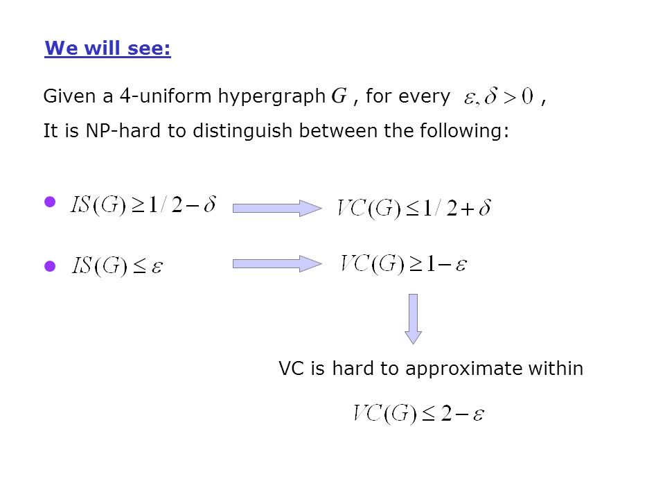 Given a 4 -uniform hypergraph G, for every, It is NP-hard to distinguish between the following: VC is hard to approximate within We will see: