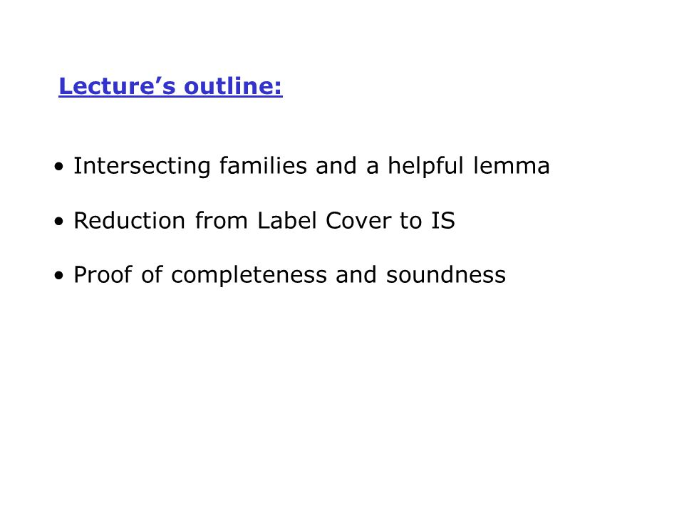 Lecture's outline: Intersecting families and a helpful lemma Reduction from Label Cover to IS Proof of completeness and soundness