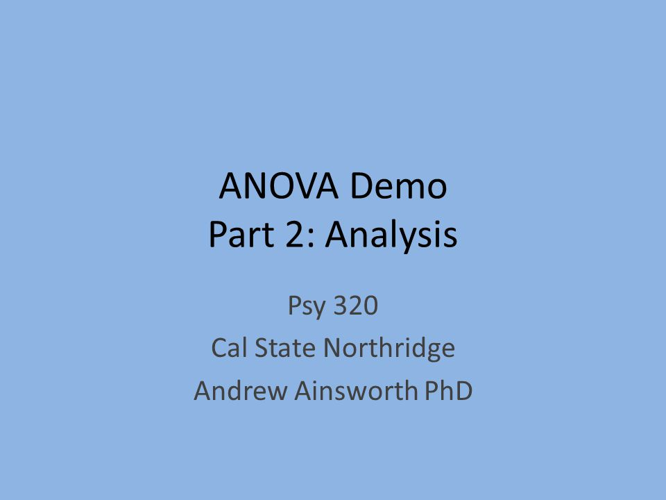 ANOVA Demo Part 2: Analysis Psy 320 Cal State Northridge Andrew Ainsworth PhD