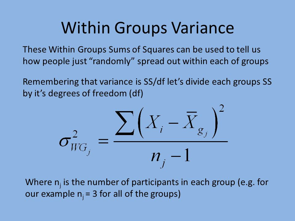 Within Groups Variance These Within Groups Sums of Squares can be used to tell us how people just randomly spread out within each of groups Remembering that variance is SS/df let's divide each groups SS by it's degrees of freedom (df) Where n j is the number of participants in each group (e.g.