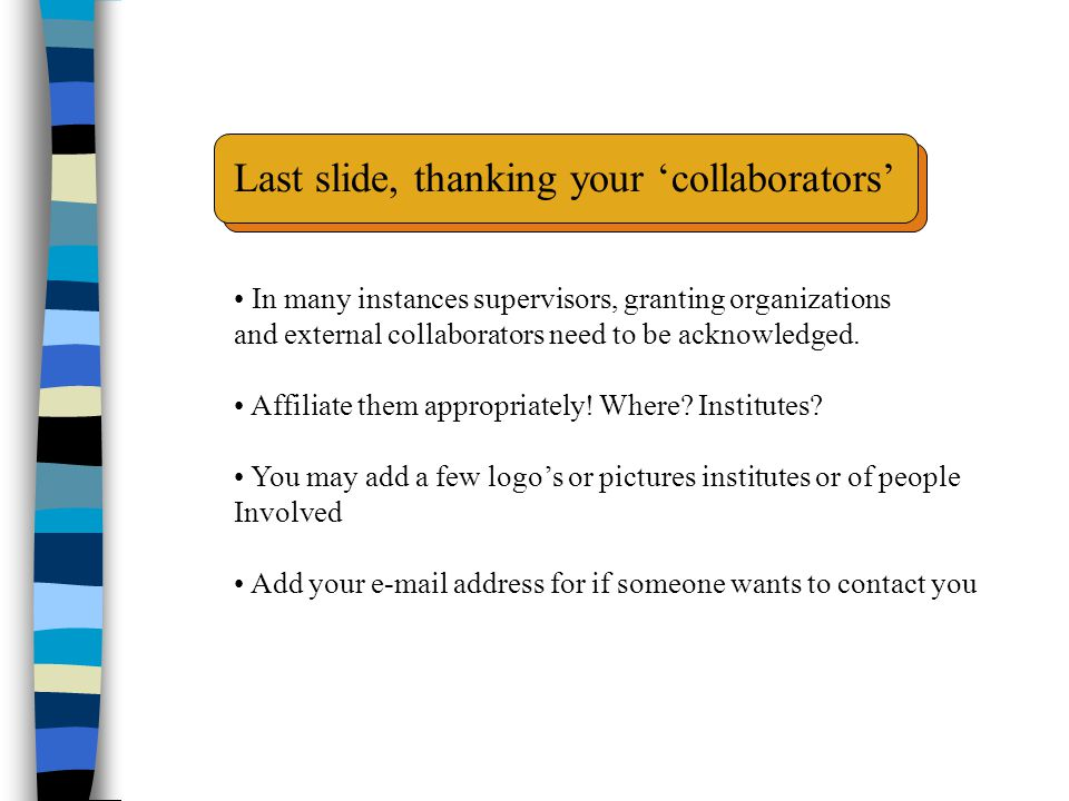 Last slide, thanking your 'collaborators' In many instances supervisors, granting organizations and external collaborators need to be acknowledged.